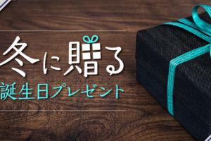 冬に贈る誕生日プレゼントとは?おすすめのプレゼントアイテム7選!