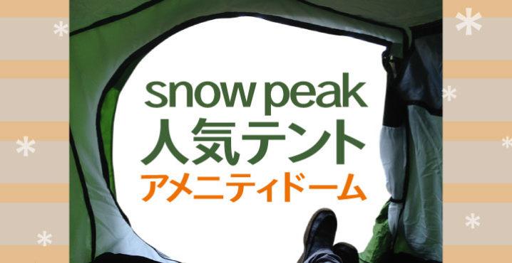 スノーピークテントアメニティドームの人気の秘密とは?