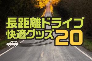 長距離ドライブ快適グッズ20選!運転手も同乗者も楽しいドライブに!